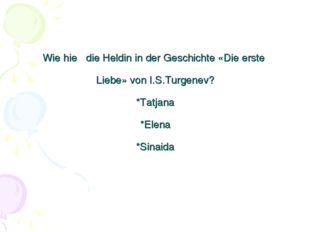 Wie hieβ die Heldin in der Geschichte «Die erste Liebe» von I.S.Turgenev? *Ta