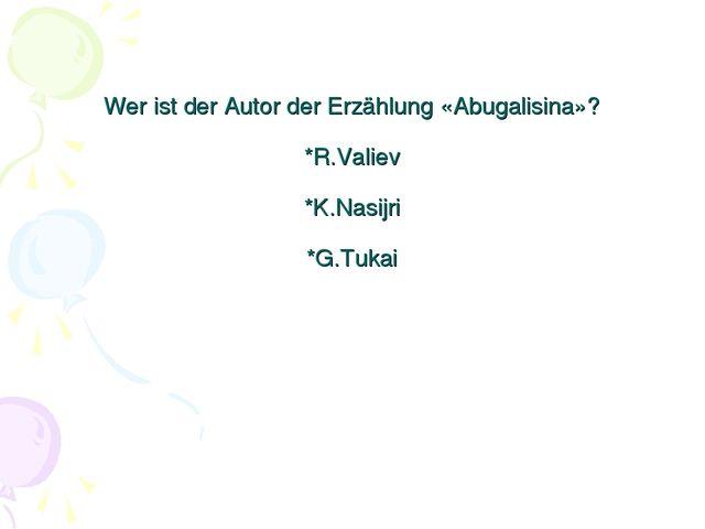 Wer ist der Autor der Erzählung «Abugalisina»? *R.Valiev *K.Nasijri *G.Tukai