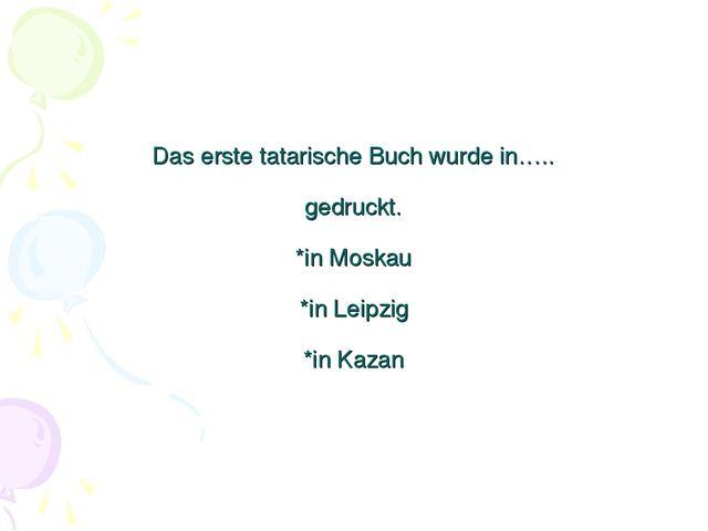 Das erste tatarische Buch wurde in….. gedruckt. *in Moskau *in Leipzig *in Ka...