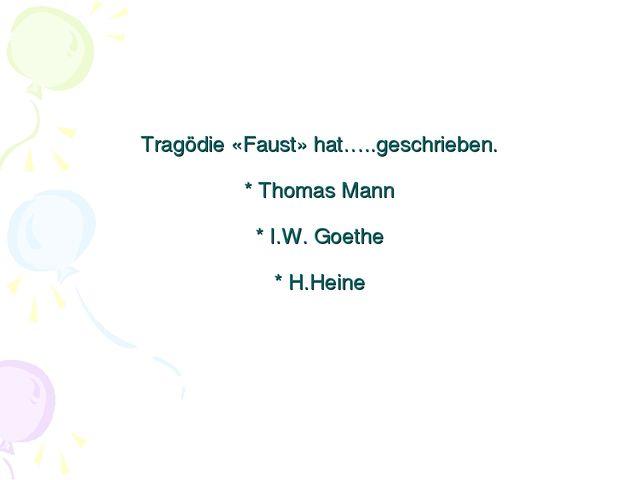 Tragödie «Faust» hat…..geschrieben. * Thomas Mann * I.W. Goethe * H.Heine