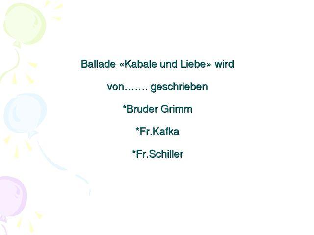 Ballade «Kabale und Liebe» wird von……. geschrieben *Bruder Grimm *Fr.Kafka *F...