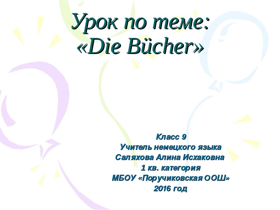 Урок по теме: «Die Bücher» Класс 9 Учитель немецкого языка Саляхова Алина Исх...