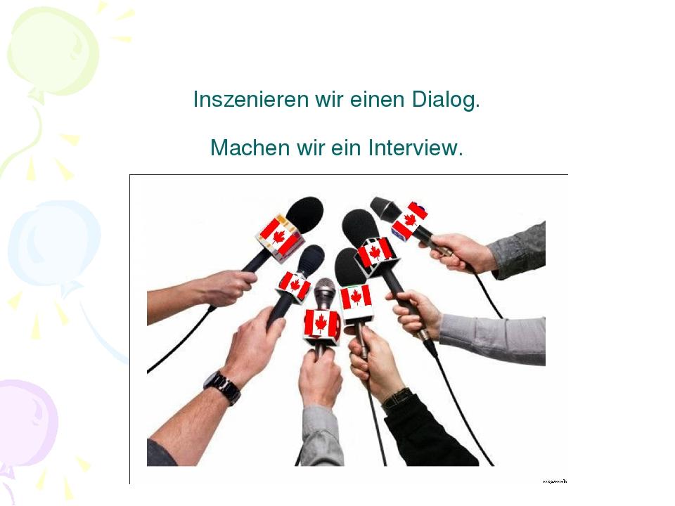 Inszenieren wir einen Dialog. Machen wir ein Interview.