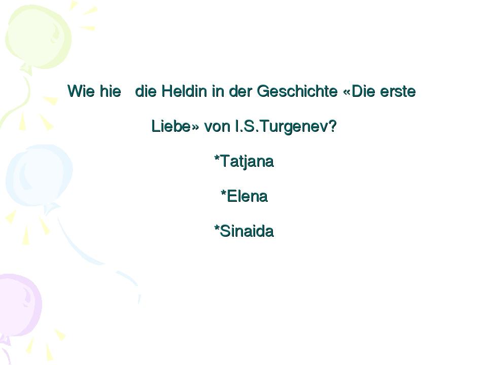 Wie hieβ die Heldin in der Geschichte «Die erste Liebe» von I.S.Turgenev? *Ta...
