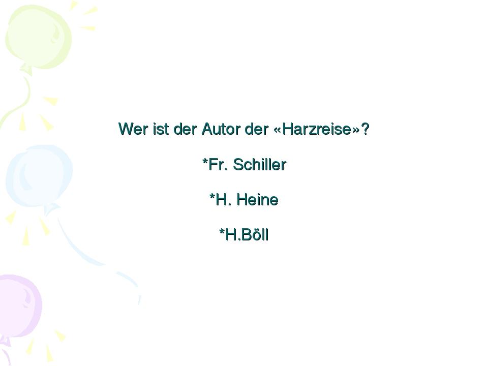 Wer ist der Autor der «Harzreise»? *Fr. Schiller *H. Heine *H.Böll
