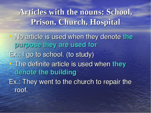 Articles with the nouns: School, Prison, Church, Hospital No article is used...