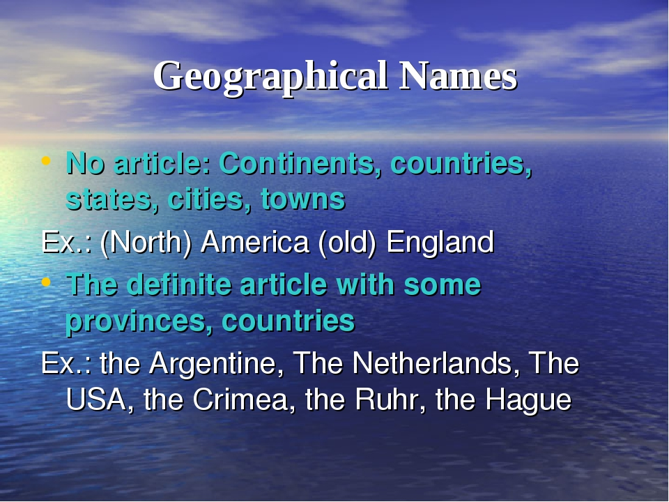 Geographical Names No article: Continents, countries, states, cities, towns E...