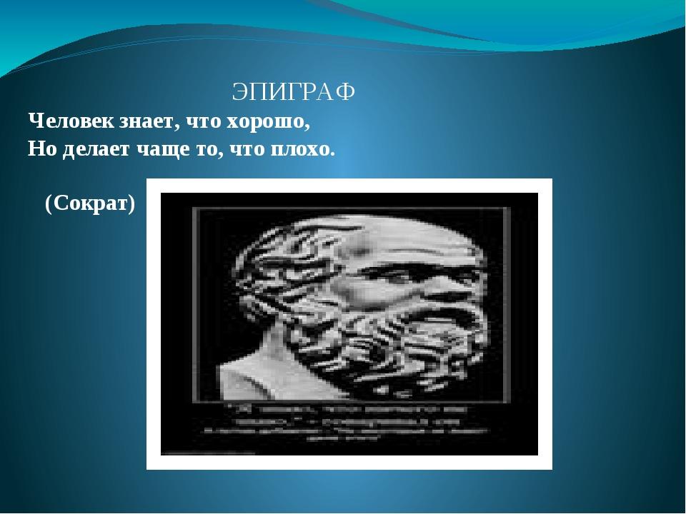 ЭПИГРАФ Человек знает, что хорошо, Ноделает чащето, что плохо. (Сократ)
