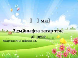 3 сыйныфта татар теле дәресе Җөмлә Укытучы: Исмәгыйлова Р.Т.
