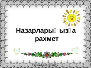 Фокина Лидия Петровна Назарларыңызға рахмет