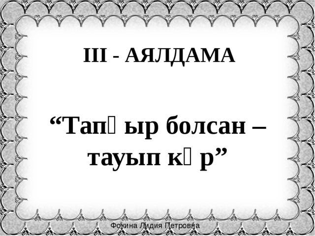 """Фокина Лидия Петровна """"Тапқыр болсан – тауып көр"""" ІІІ - АЯЛДАМА"""