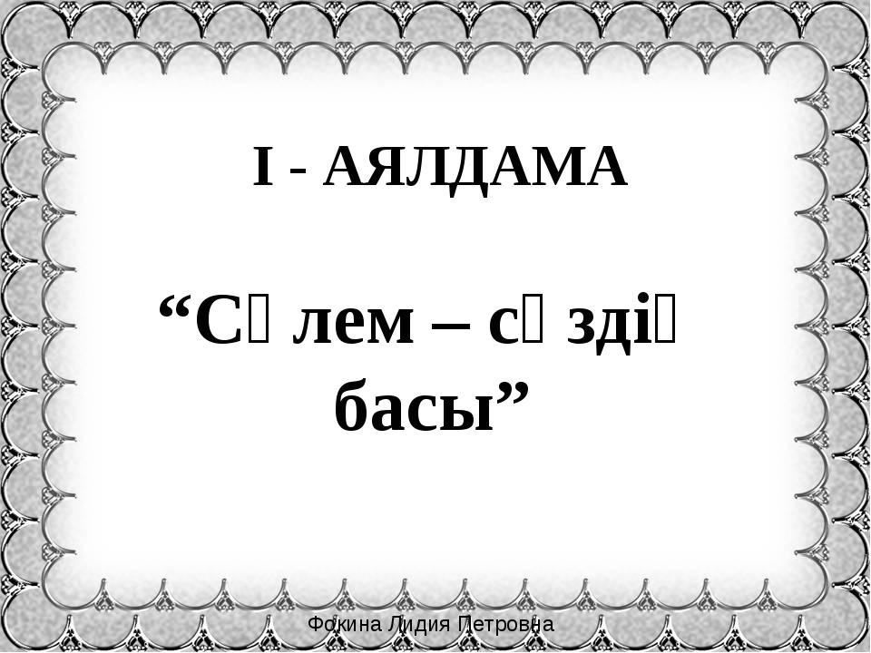 """І - АЯЛДАМА Фокина Лидия Петровна """"Сәлем – сөздің басы"""""""
