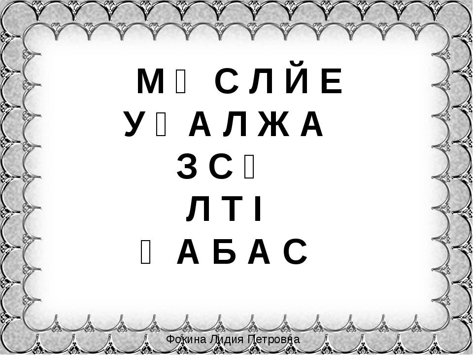 М Ө С Л Й Е У Ғ А Л Ж А З С Ө Л Т І Қ А Б А С Фокина Лидия Петровна