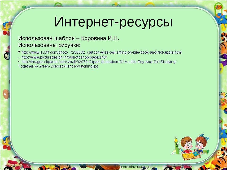 Интернет-ресурсы Использован шаблон – Коровина И.Н. Использованы рисунки: htt...