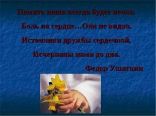 Память наша всегда будет вечна. Боль на сердце…Она не видна. Источники дружбы