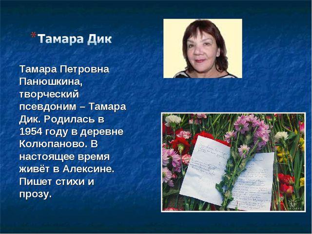 Тамара Петровна Панюшкина, творческий псевдоним – Тамара Дик. Родилась в 1954...