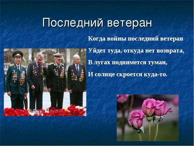 Последний ветеран Когда войны последний ветеран Уйдет туда, откуда нет возвра...