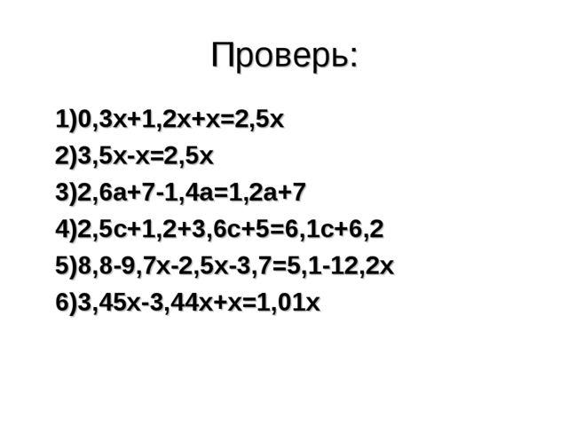 Проверь: 1)0,3х+1,2х+х=2,5х 2)3,5х-х=2,5х 3)2,6а+7-1,4а=1,2а+7 4)2,5с+1,2+3,6...