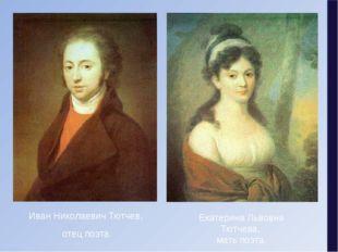 Екатерина Львовна Тютчева, мать поэта. Иван Николаевич Тютчев, отец поэта.