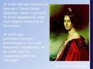 В1839Тютчев сочетается браком сЭрнестиной Дёрнбергсвязь с которой, по вс