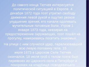 До самого конца Тютчев интересуется политической ситуацией в Европе.4 декабр