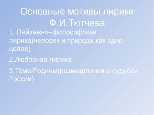 Основные мотивы лирики Ф.И.Тютчева 1. Пейзажно–философская лирика(человек и п