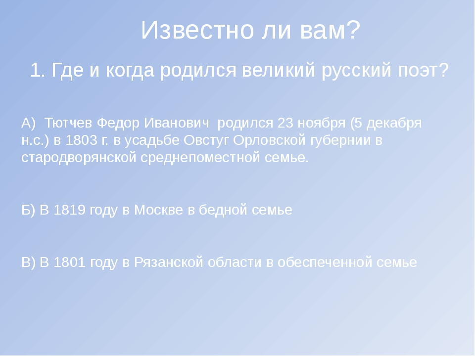 Известно ли вам? 1. Где и когда родился великий русский поэт? А) Тютчев Федор...