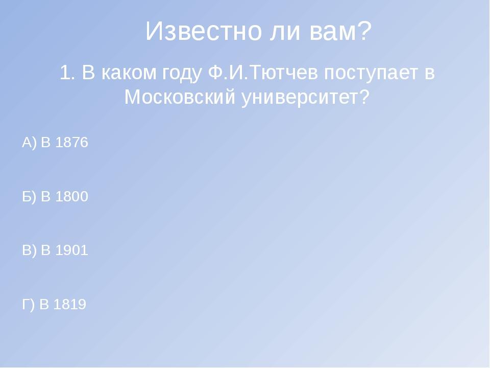 Известно ли вам? 1. В каком году Ф.И.Тютчев поступает в Московский университе...