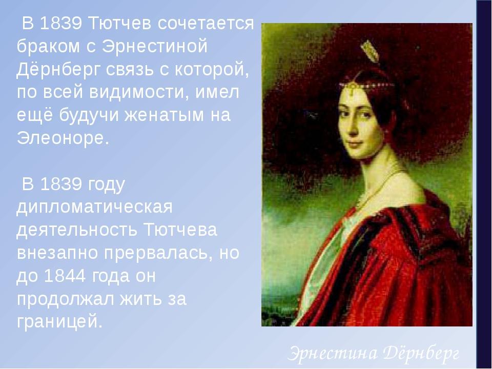 В1839Тютчев сочетается браком сЭрнестиной Дёрнбергсвязь с которой, по вс...