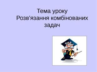 Тема уроку Розв'язання комбінованих задач