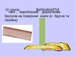 ІІІ група ВИЗНАЧИТИ тиск , вироблений дерев'яним бруском на поверхню книги (
