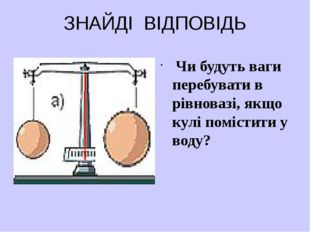 ЗНАЙДІ ВІДПОВІДЬ Чи будуть ваги перебувати в рівновазі, якщо кулі помістити у