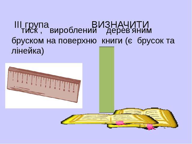 ІІІ група ВИЗНАЧИТИ тиск , вироблений дерев'яним бруском на поверхню книги (...
