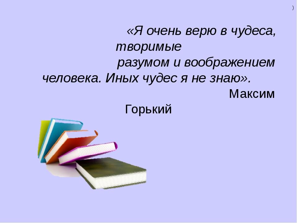 «Я очень верю в чудеса, творимые разумом и воображением человека. Иных чудес...