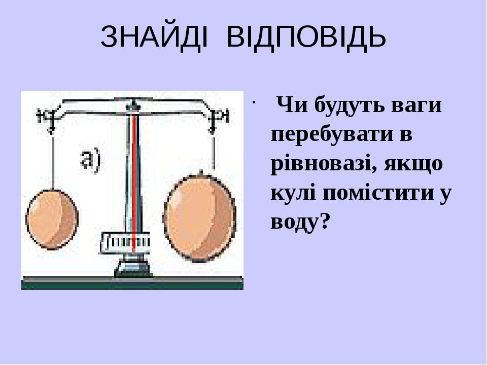 ЗНАЙДІ ВІДПОВІДЬ Чи будуть ваги перебувати в рівновазі, якщо кулі помістити у...