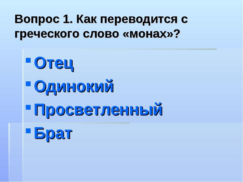 Вопрос 1. Как переводится с греческого слово «монах»? Отец Одинокий Просветле...