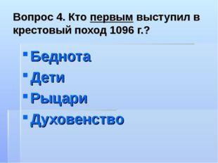 Вопрос 4. Кто первым выступил в крестовый поход 1096 г.? Беднота Дети Рыцари