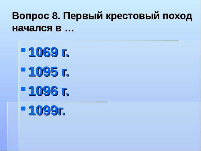 Вопрос 8. Первый крестовый поход начался в … 1069 г. 1095 г. 1096 г. 1099г.