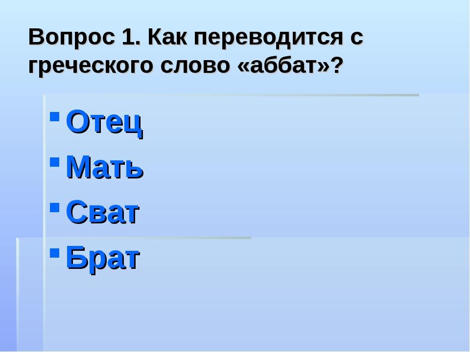 Вопрос 1. Как переводится с греческого слово «аббат»? Отец Мать Сват Брат