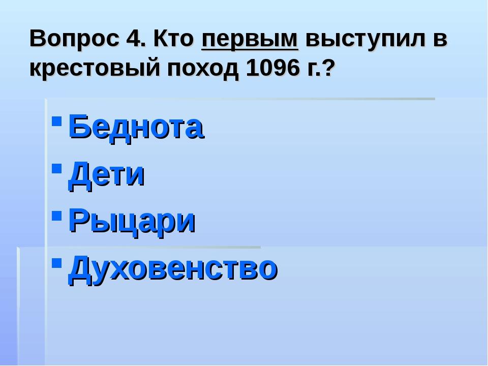 Вопрос 4. Кто первым выступил в крестовый поход 1096 г.? Беднота Дети Рыцари...