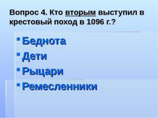 Вопрос 4. Кто вторым выступил в крестовый поход в 1096 г.? Беднота Дети Рыцар