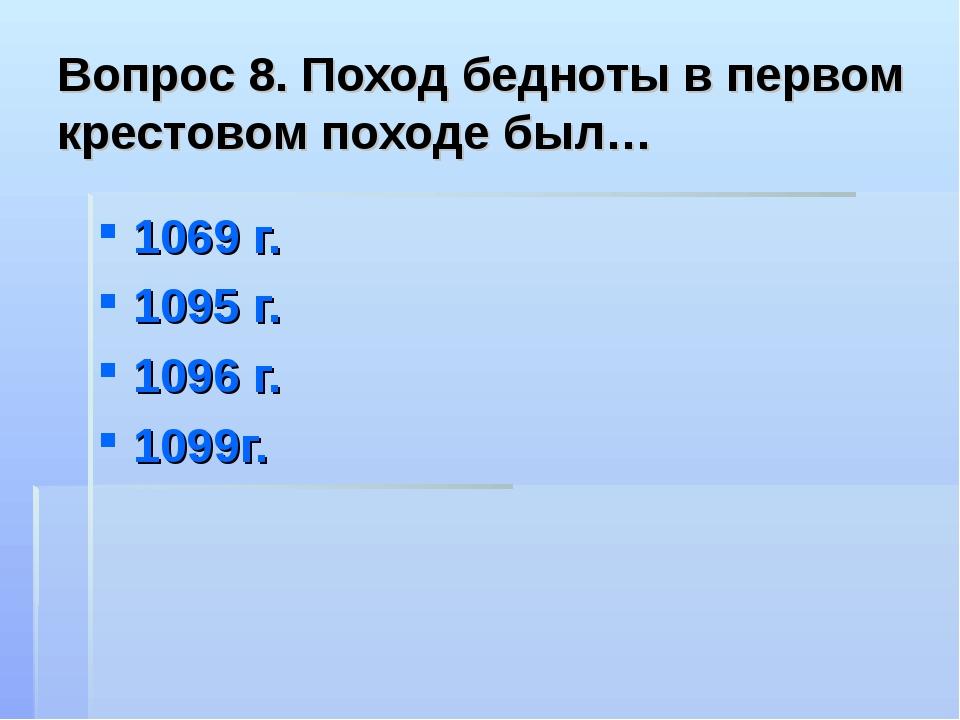 Вопрос 8. Поход бедноты в первом крестовом походе был… 1069 г. 1095 г. 1096 г...
