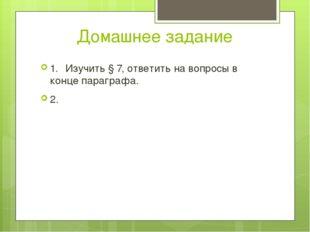 Домашнее задание 1.Изучить § 7, ответить на вопросы в конце параграфа. 2.