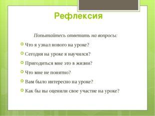 Рефлексия Попытайтесь ответить на вопросы: Что я узнал нового на уроке? Сегод