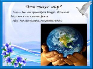 Что такое мир? Мир— всё, что существует вокруг, Вселенная Мир- это наша плане