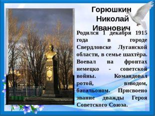 Горюшкин Николай Иванович Родился 1 декабря 1915 года в городе Свердловске Лу
