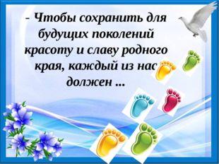 - Чтобы сохранить для будущих поколений красоту и славу родного края, каждый