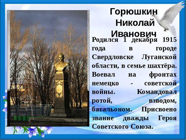 Горюшкин Николай Иванович Родился 1 декабря 1915 года в городе Свердловске Лу...