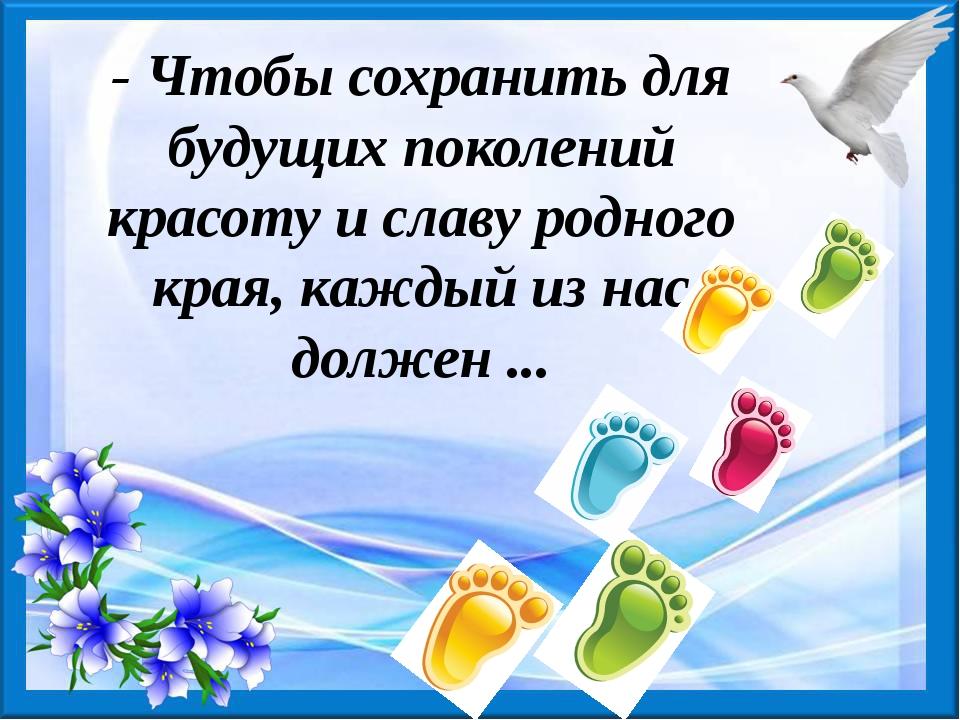 - Чтобы сохранить для будущих поколений красоту и славу родного края, каждый...