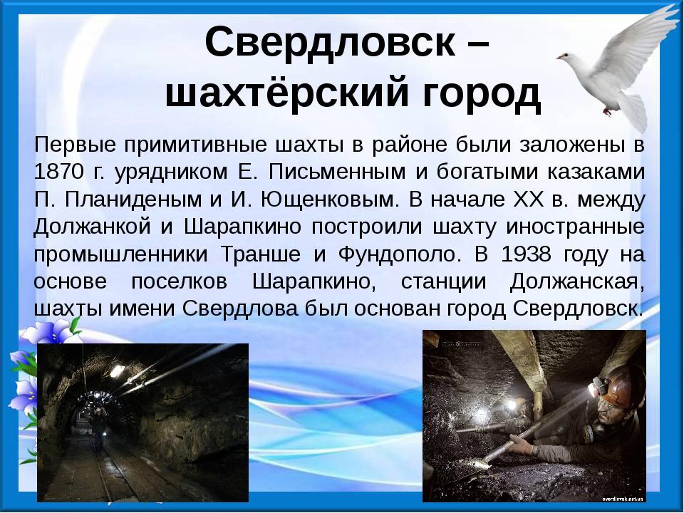 Свердловск – шахтёрский город Первые примитивные шахты в районе были заложены...